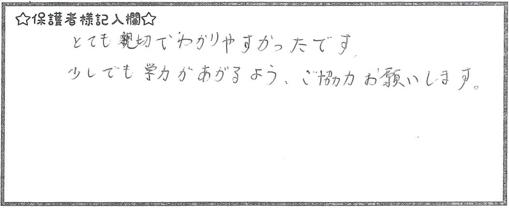 とても親切でわかりやすかったです。少しでも学力があがるよう、ご協力お願いします。